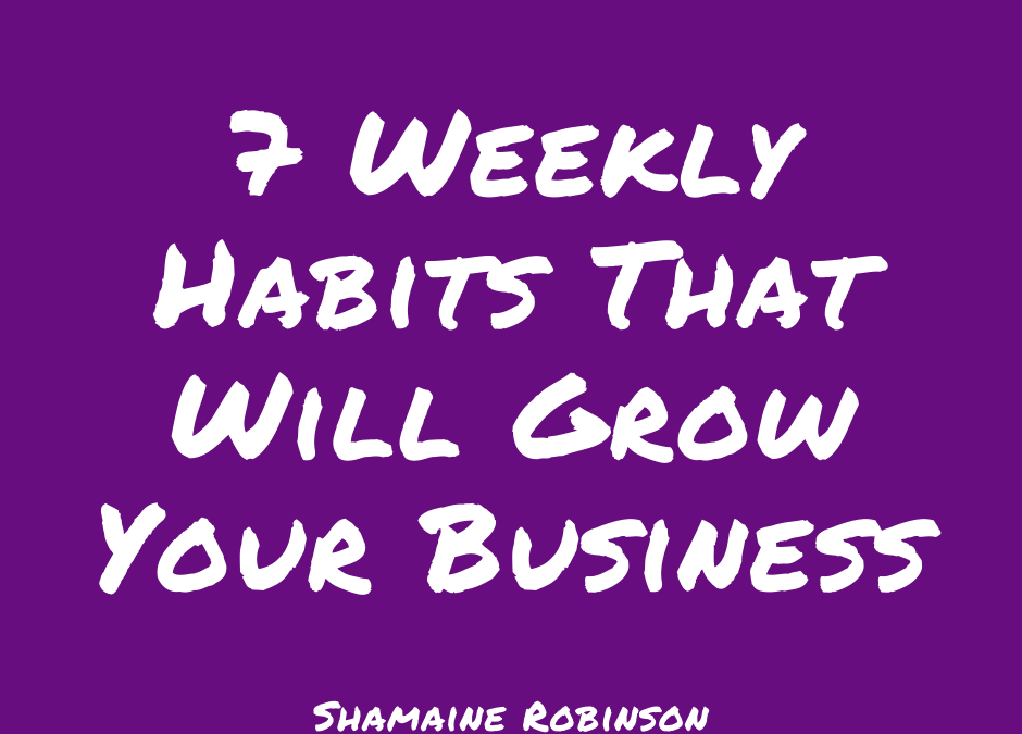 7 Weekly Habits That Will Grow Your Business